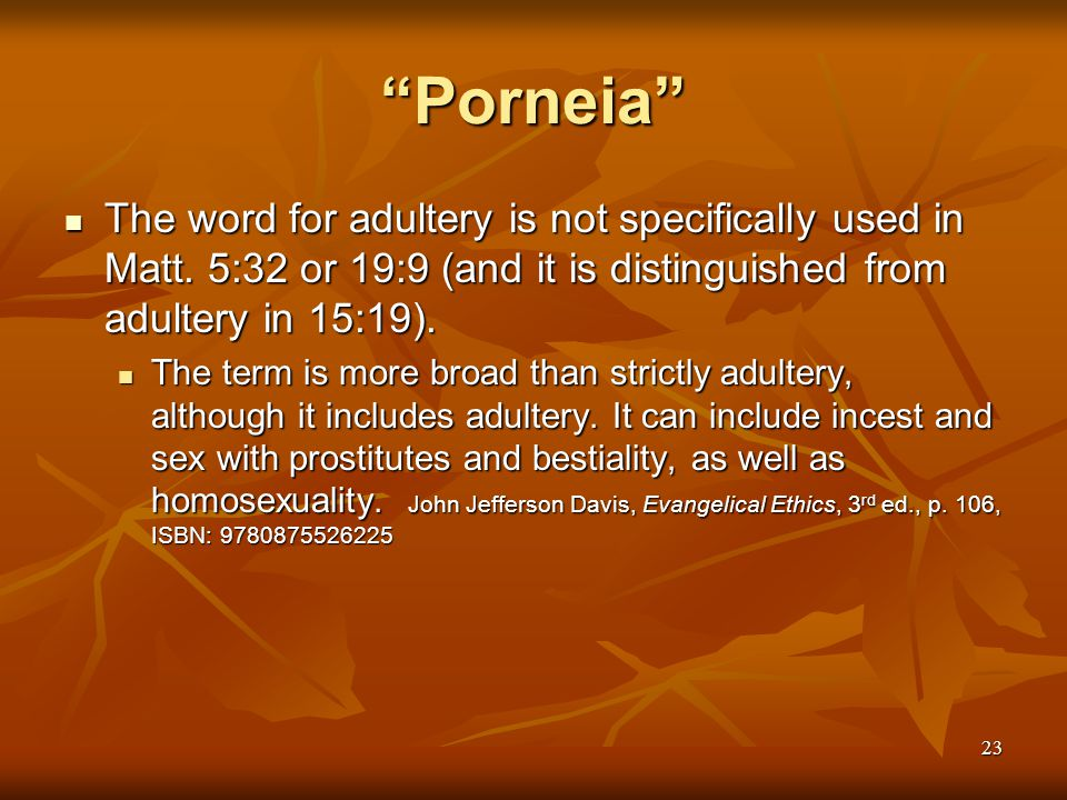 Porneia The word for adultery is not specifically used in Matt. 5:32 or 19:9 (and it is distinguished from adultery in 15:19).