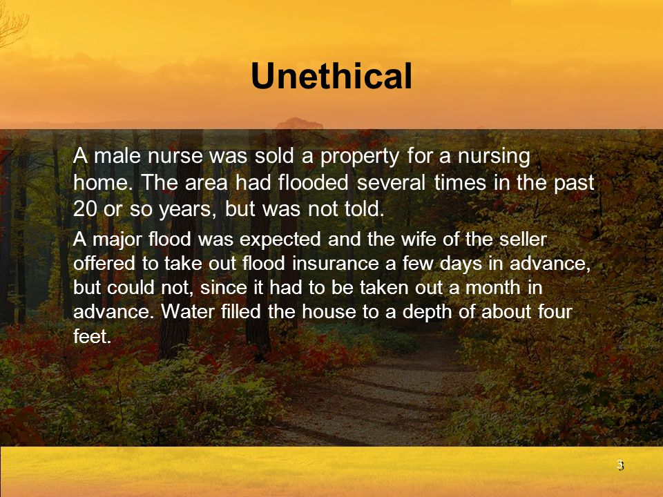 Unethical A male nurse was sold a property for a nursing home. The area had flooded several times in the past 20 or so years, but was not told.