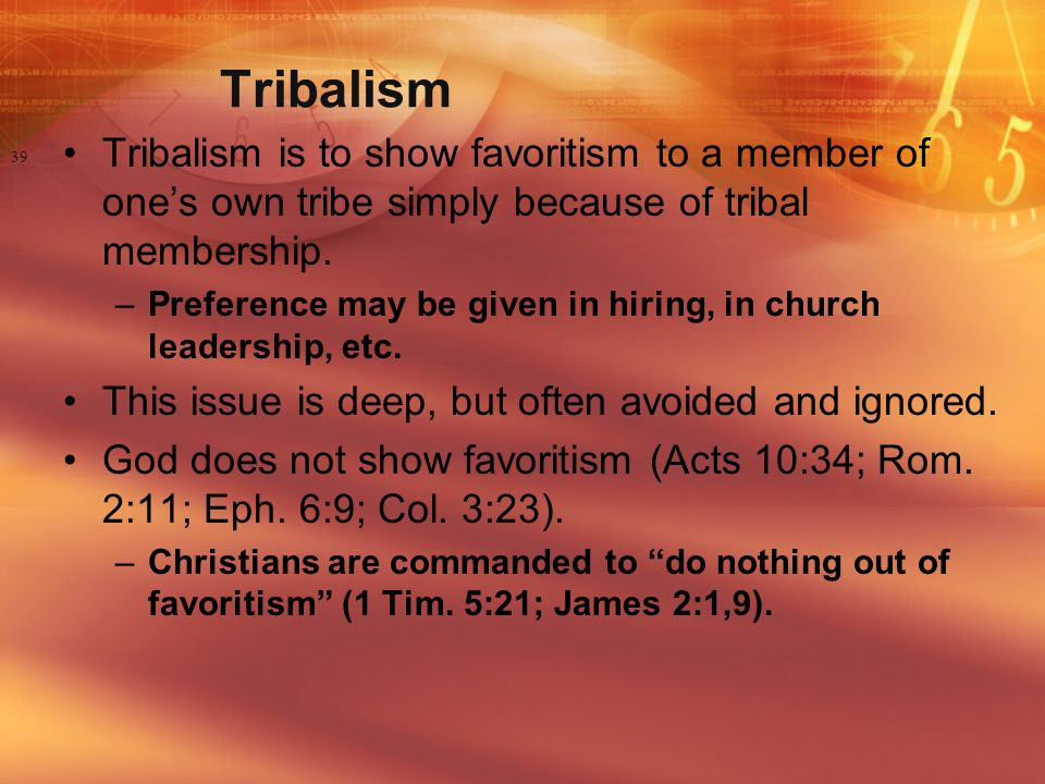 Tribalism Tribalism is to show favoritism to a member of one's own tribe simply because of tribal membership.