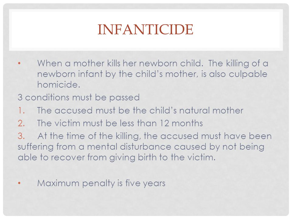 Infanticide When a mother kills her newborn child. The killing of a newborn infant by the child's mother, is also culpable homicide.