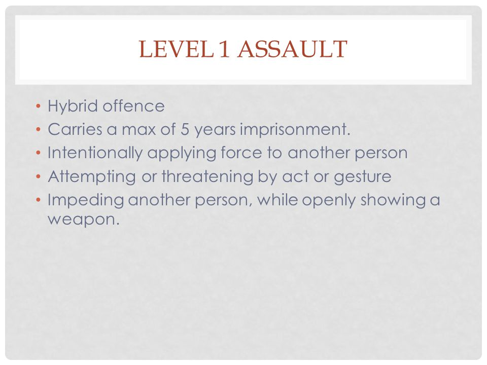 Level 1 Assault Hybrid offence Carries a max of 5 years imprisonment.