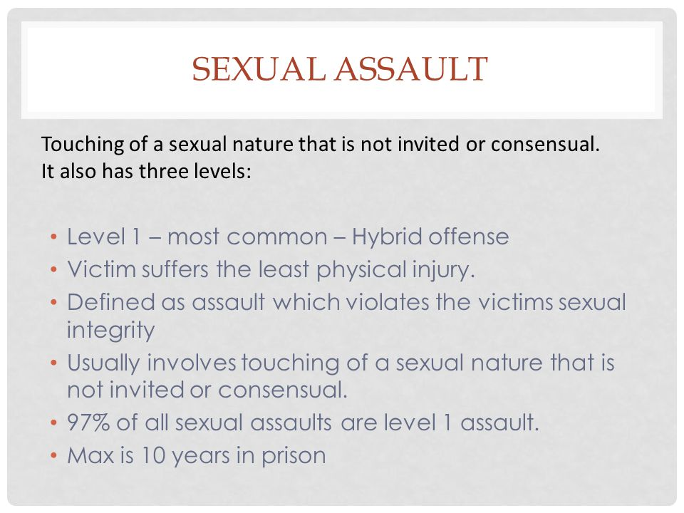 Sexual Assault Touching of a sexual nature that is not invited or consensual. It also has three levels: