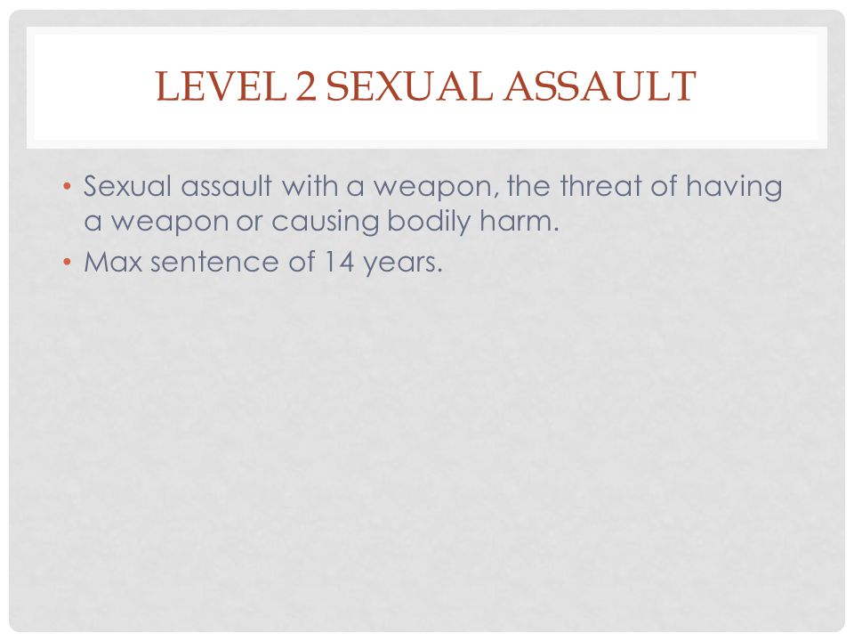 Level 2 Sexual assault Sexual assault with a weapon, the threat of having a weapon or causing bodily harm.