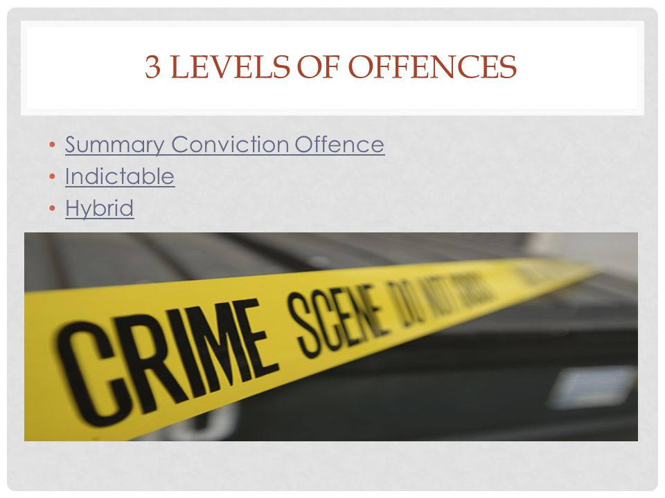 3 Levels of Offences Summary Conviction Offence Indictable Hybrid