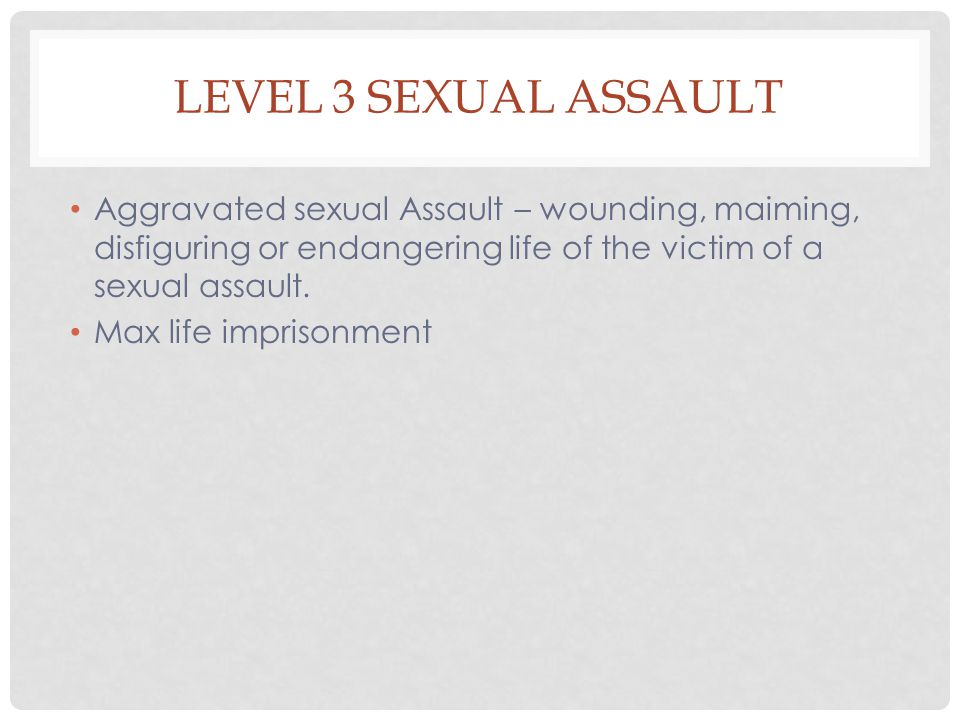Level 3 Sexual Assault Aggravated sexual Assault – wounding, maiming, disfiguring or endangering life of the victim of a sexual assault.