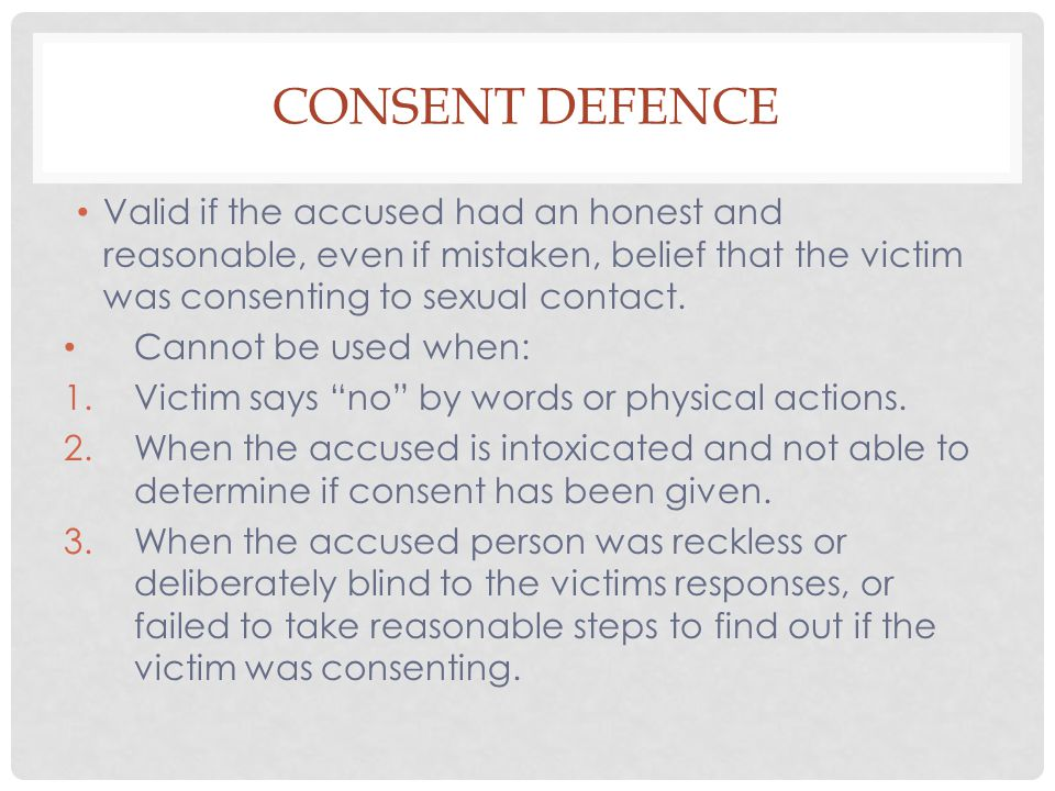 Consent Defence Valid if the accused had an honest and reasonable, even if mistaken, belief that the victim was consenting to sexual contact.