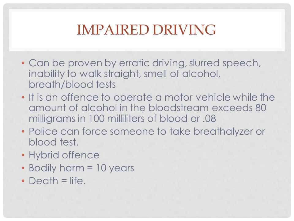 Impaired Driving Can be proven by erratic driving, slurred speech, inability to walk straight, smell of alcohol, breath/blood tests.