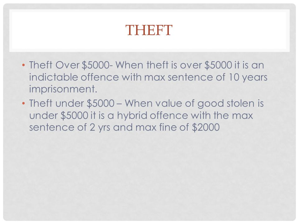 Theft Theft Over $5000- When theft is over $5000 it is an indictable offence with max sentence of 10 years imprisonment.