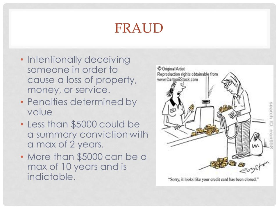 Fraud Intentionally deceiving someone in order to cause a loss of property, money, or service. Penalties determined by value.