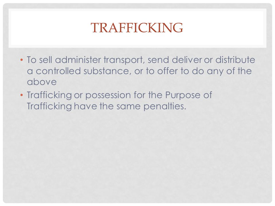 Trafficking To sell administer transport, send deliver or distribute a controlled substance, or to offer to do any of the above.