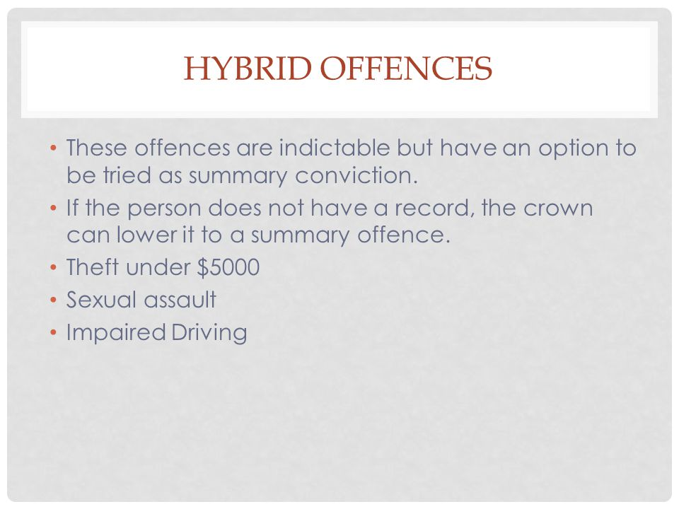 Hybrid Offences These offences are indictable but have an option to be tried as summary conviction.