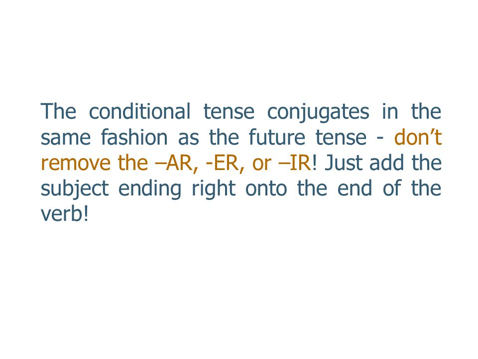 The conditional tense conjugates in the same fashion as the future tense - don't remove the –AR, -ER, or –IR.