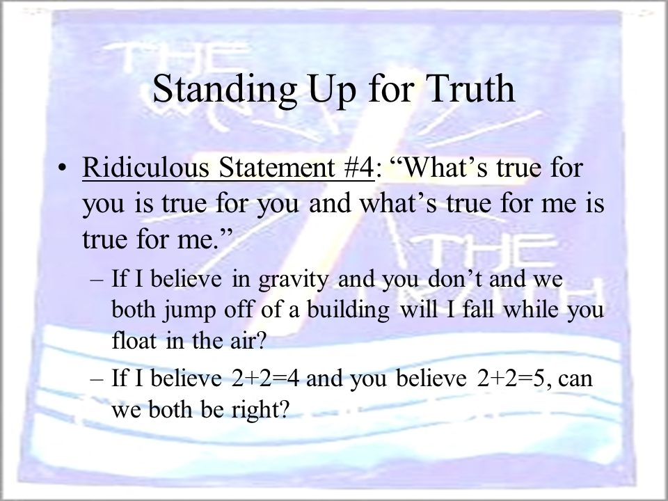 Standing Up for Truth Ridiculous Statement #4: What's true for you is true for you and what's true for me is true for me.