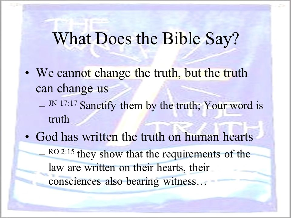 What Does the Bible Say We cannot change the truth, but the truth can change us. JN 17:17 Sanctify them by the truth; Your word is truth.