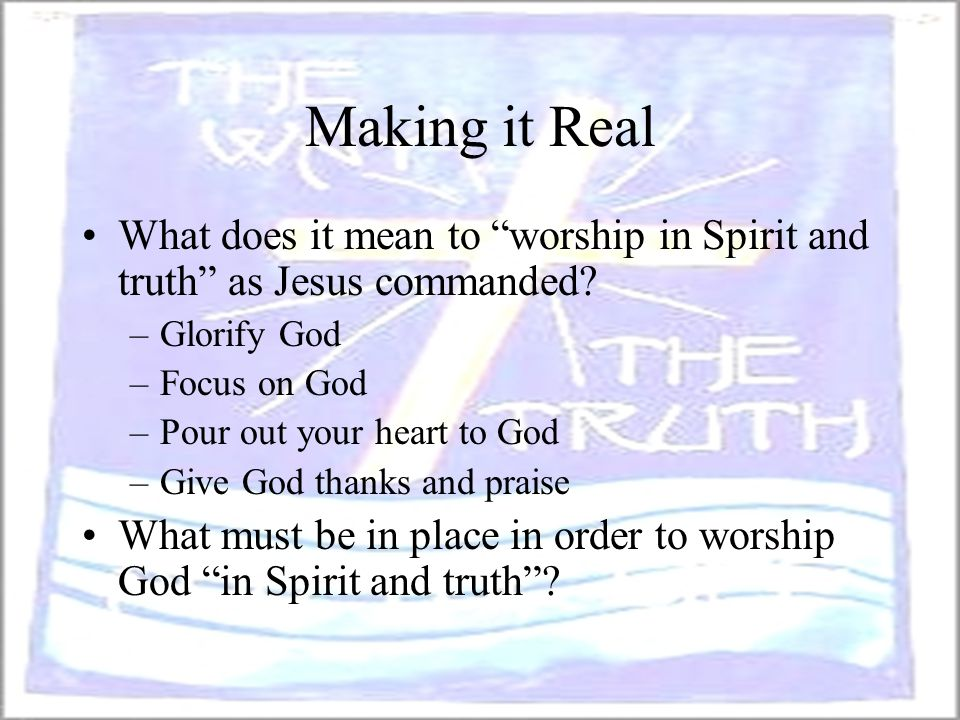 Making it Real What does it mean to worship in Spirit and truth as Jesus commanded Glorify God.