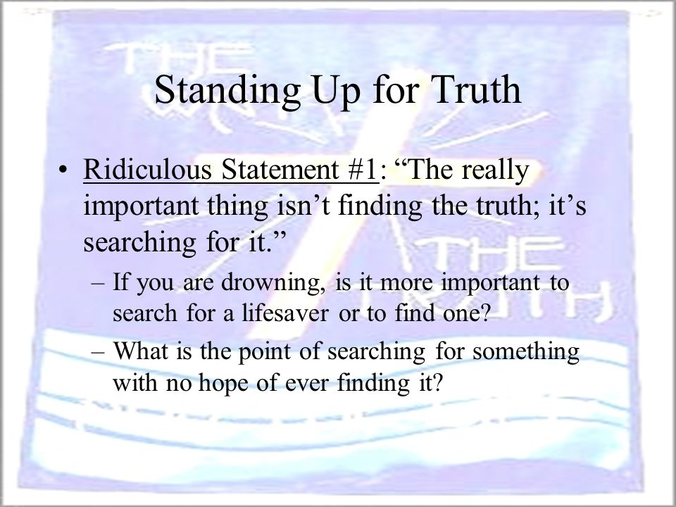 Standing Up for Truth Ridiculous Statement #1: The really important thing isn't finding the truth; it's searching for it.