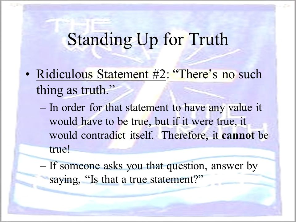 Standing Up for Truth Ridiculous Statement #2: There's no such thing as truth.