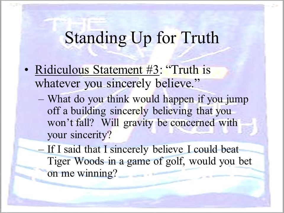 Standing Up for Truth Ridiculous Statement #3: Truth is whatever you sincerely believe.