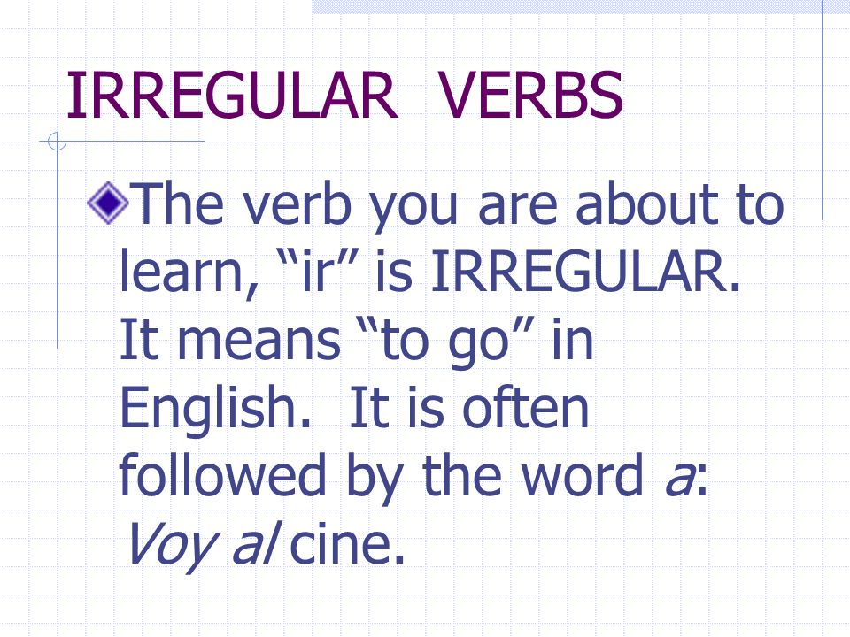 IRREGULAR VERBS The verb you are about to learn, ir is IRREGULAR.
