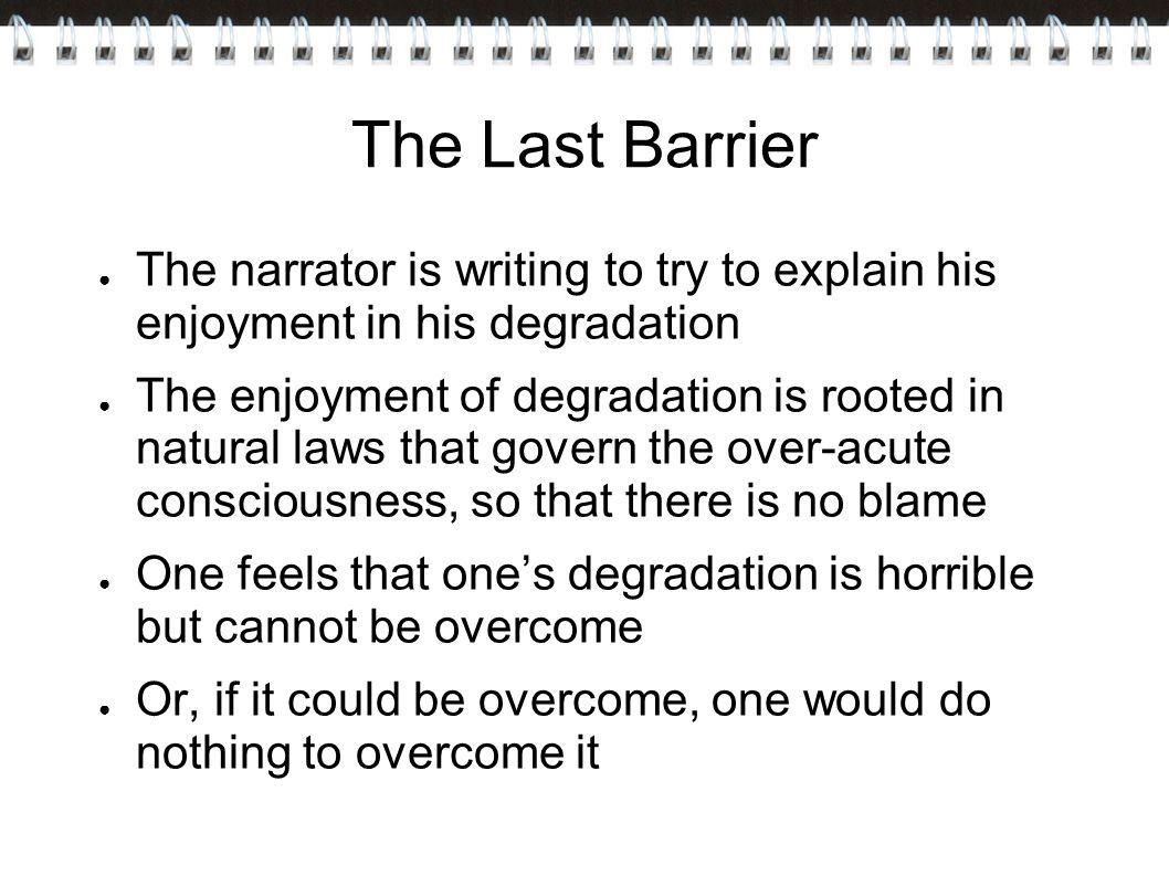 The Last Barrier The narrator is writing to try to explain his enjoyment in his degradation.