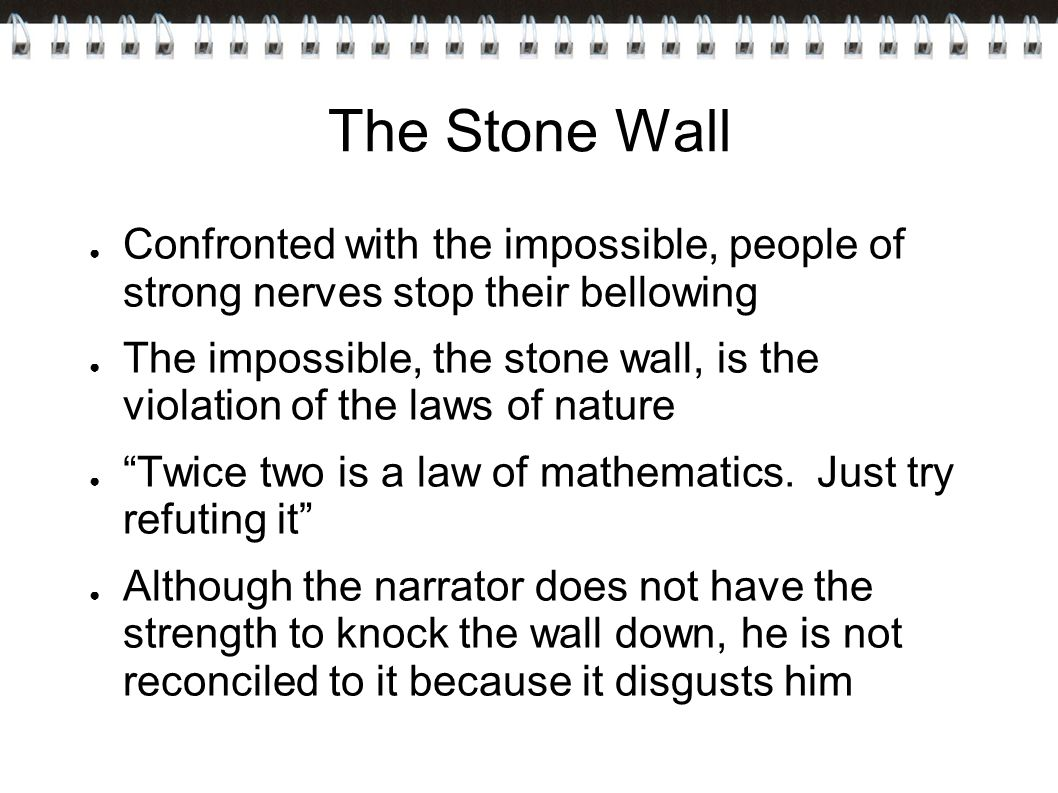 The Stone Wall Confronted with the impossible, people of strong nerves stop their bellowing.