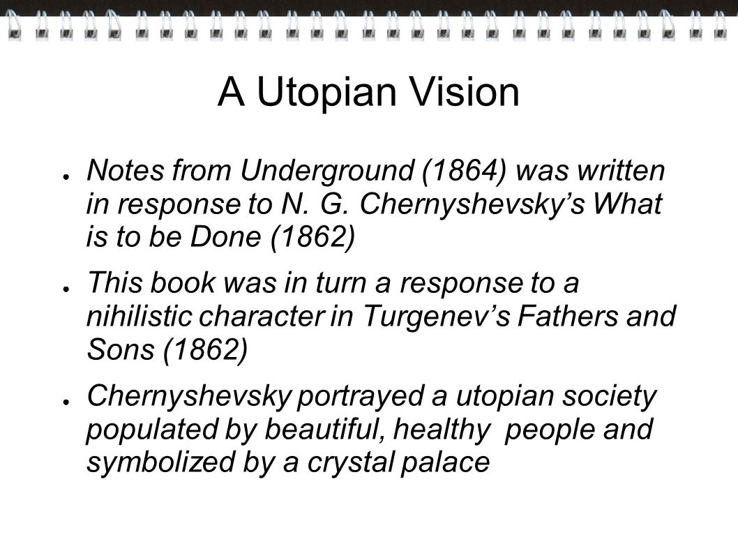 A Utopian Vision Notes from Underground (1864) was written in response to N. G. Chernyshevsky's What is to be Done (1862)