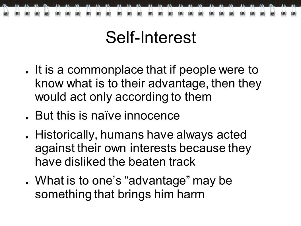 Self-Interest It is a commonplace that if people were to know what is to their advantage, then they would act only according to them.
