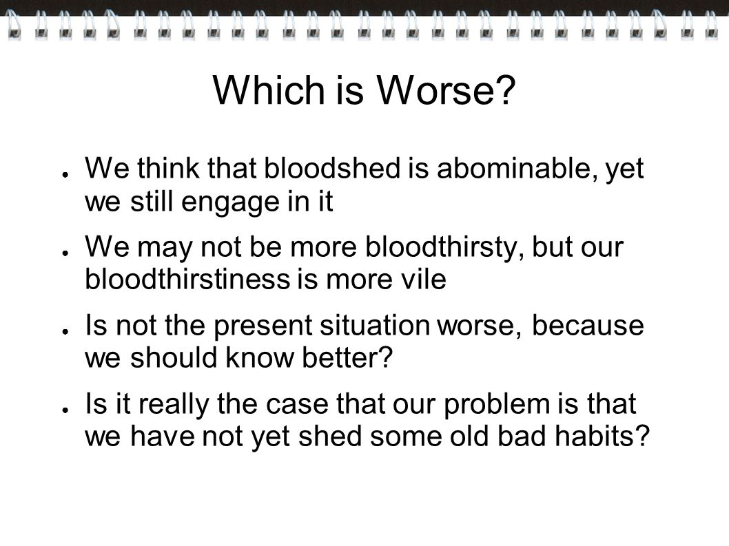 Which is Worse We think that bloodshed is abominable, yet we still engage in it.