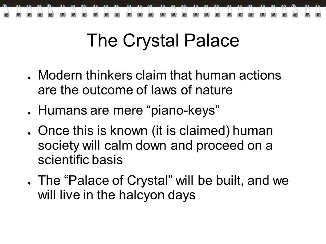 The Crystal Palace Modern thinkers claim that human actions are the outcome of laws of nature. Humans are mere piano-keys