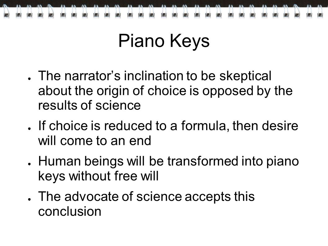 Piano Keys The narrator's inclination to be skeptical about the origin of choice is opposed by the results of science.
