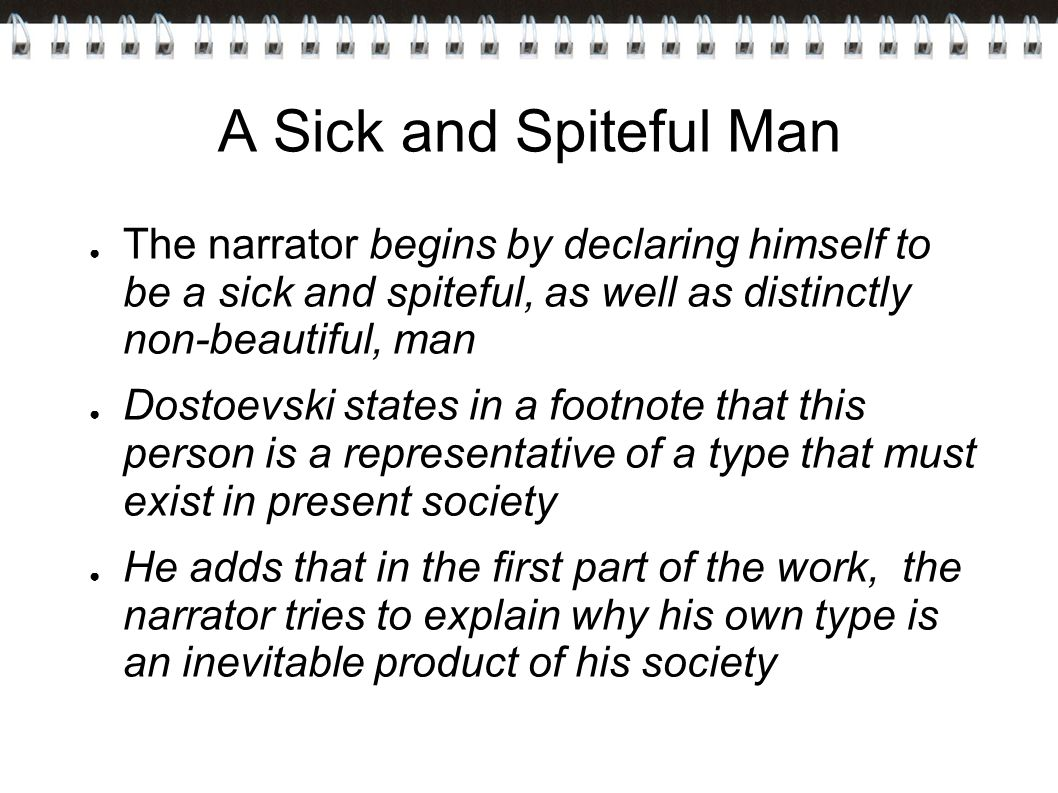 A Sick and Spiteful Man The narrator begins by declaring himself to be a sick and spiteful, as well as distinctly non-beautiful, man.