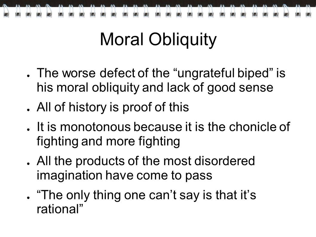 Moral Obliquity The worse defect of the ungrateful biped is his moral obliquity and lack of good sense.