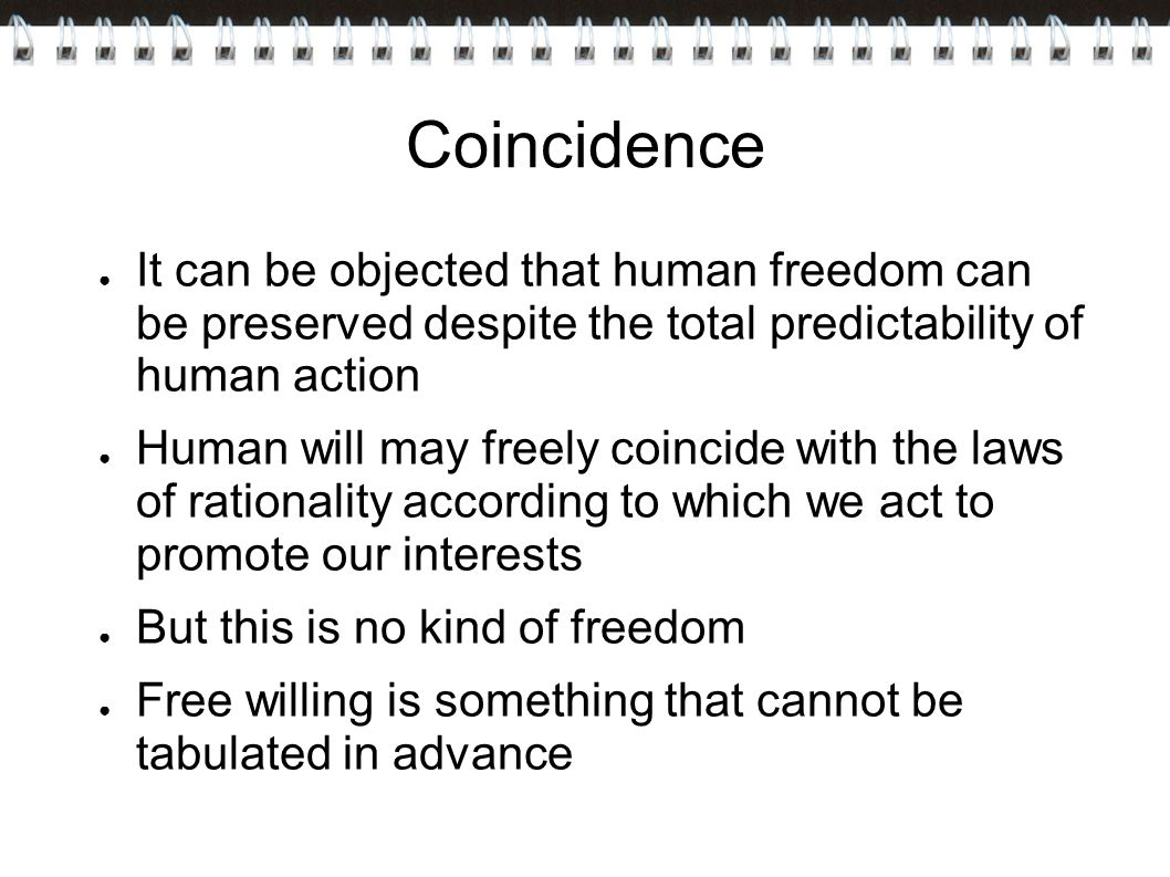 Coincidence It can be objected that human freedom can be preserved despite the total predictability of human action.