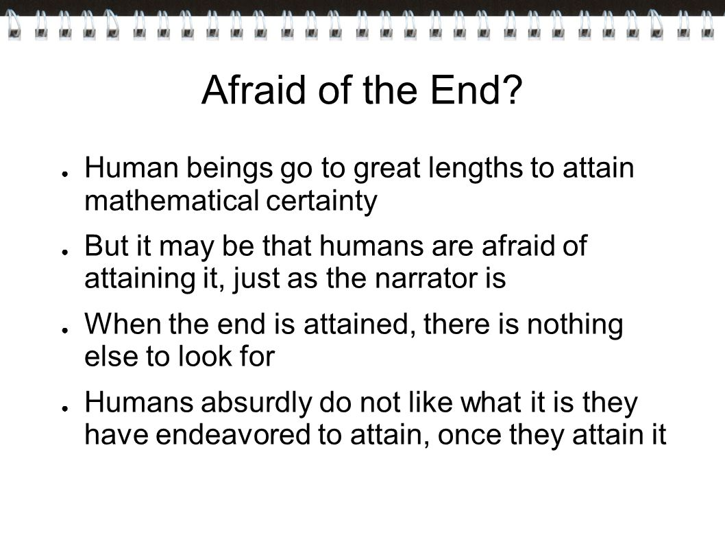 Afraid of the End Human beings go to great lengths to attain mathematical certainty.