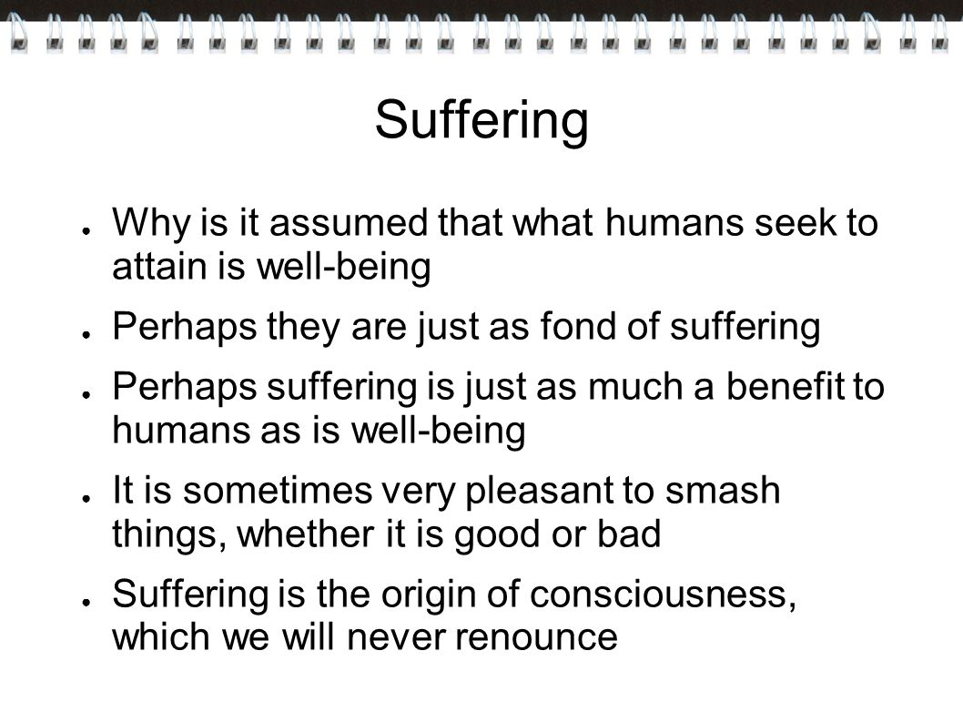 Suffering Why is it assumed that what humans seek to attain is well-being. Perhaps they are just as fond of suffering.