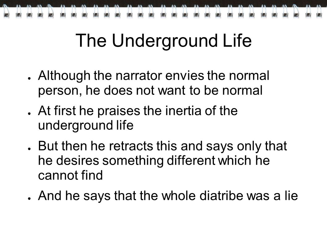 The Underground Life Although the narrator envies the normal person, he does not want to be normal.