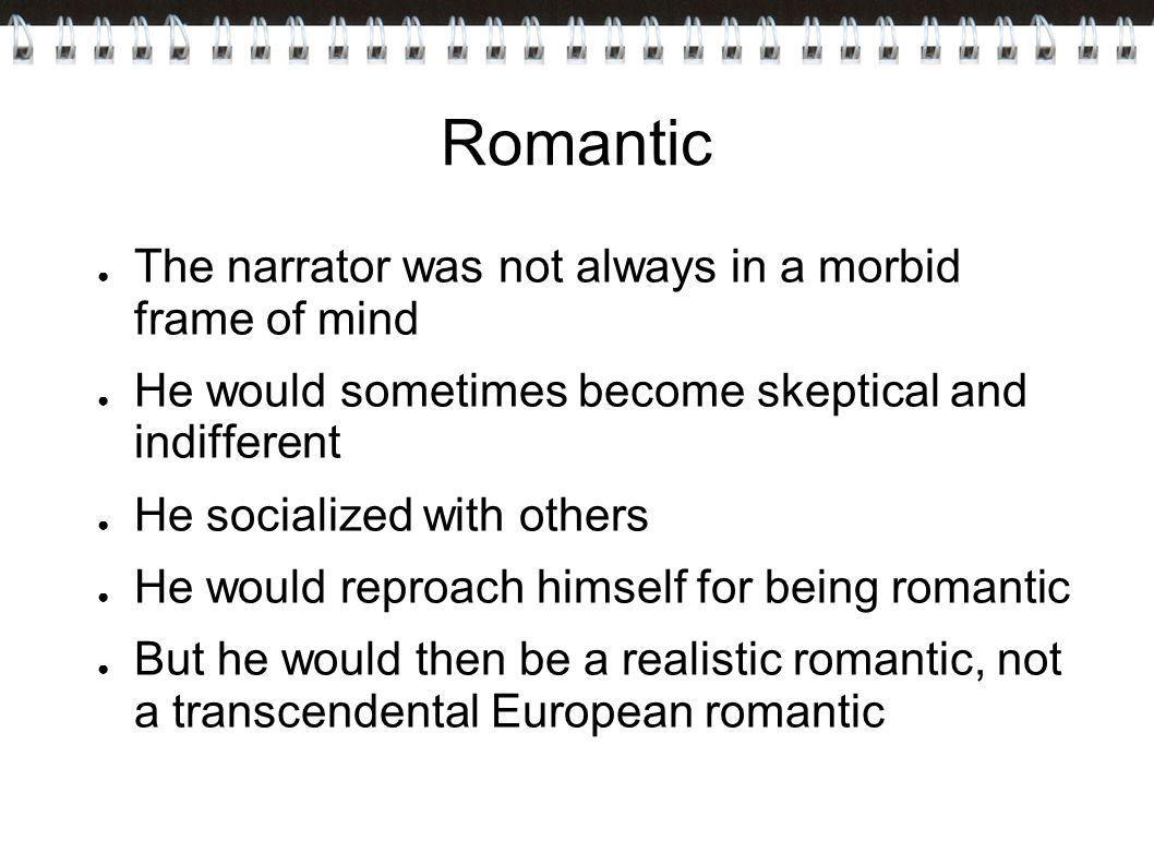 Romantic The narrator was not always in a morbid frame of mind