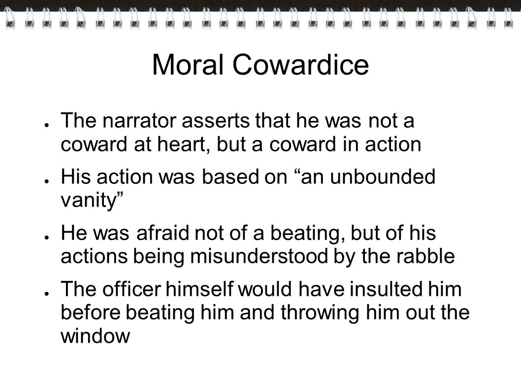 Moral Cowardice The narrator asserts that he was not a coward at heart, but a coward in action. His action was based on an unbounded vanity