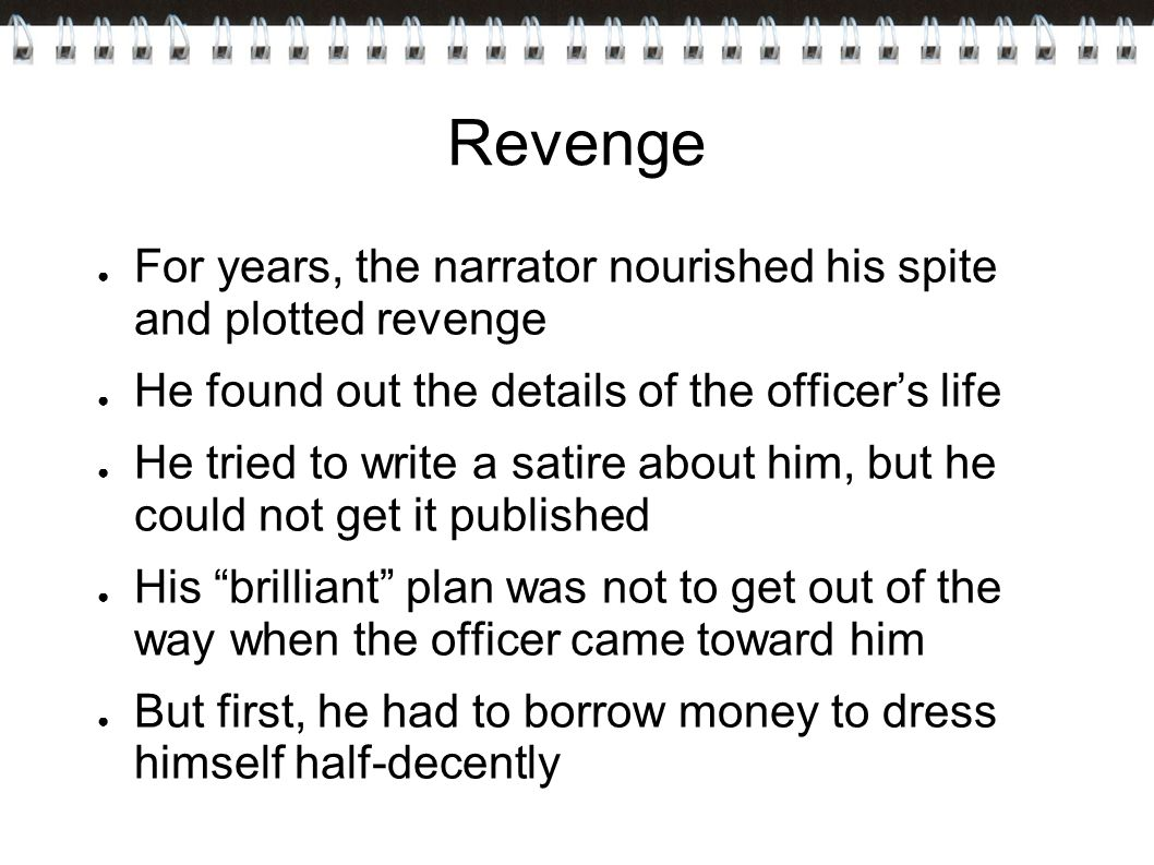 Revenge For years, the narrator nourished his spite and plotted revenge. He found out the details of the officer's life.