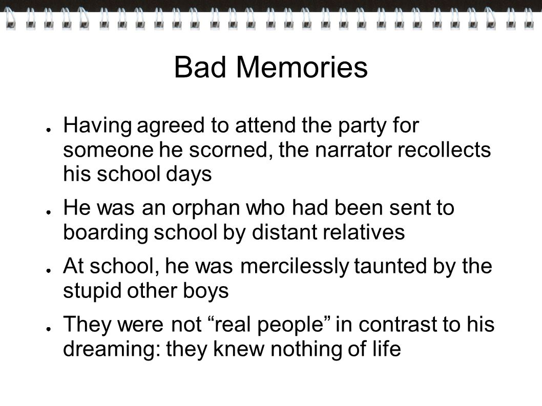 Bad Memories Having agreed to attend the party for someone he scorned, the narrator recollects his school days.