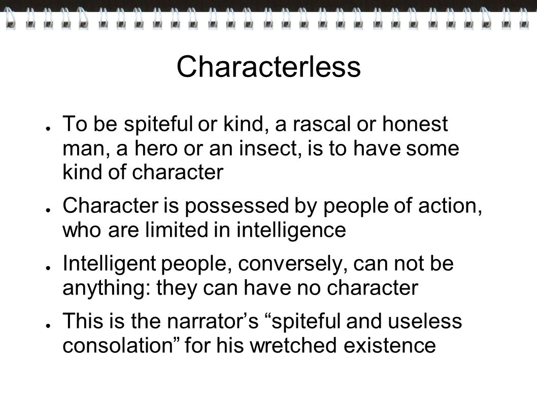 Characterless To be spiteful or kind, a rascal or honest man, a hero or an insect, is to have some kind of character.