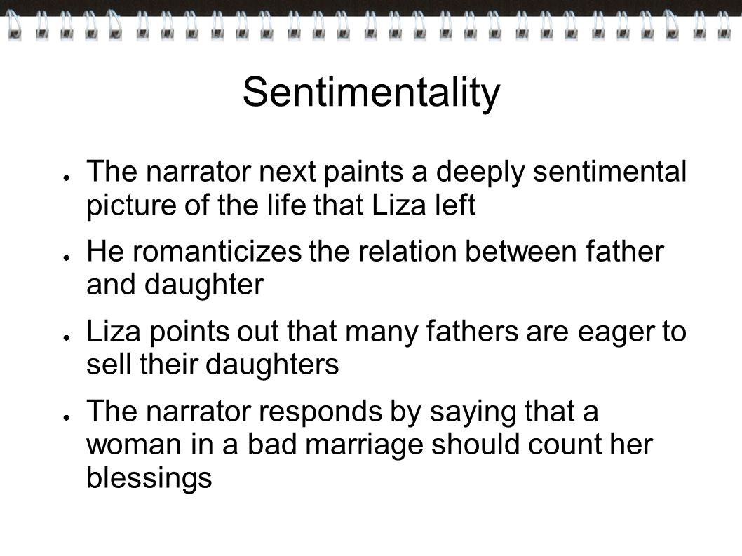 Sentimentality The narrator next paints a deeply sentimental picture of the life that Liza left.