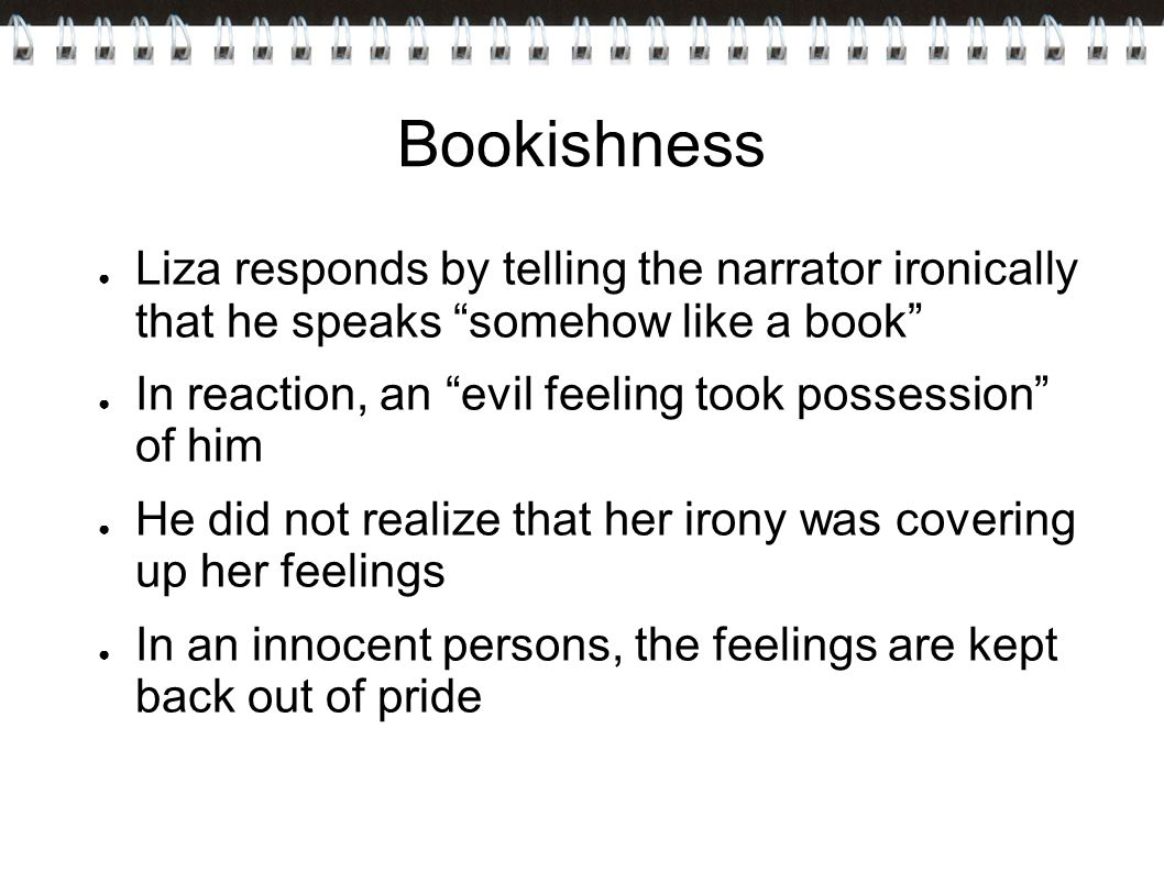 Bookishness Liza responds by telling the narrator ironically that he speaks somehow like a book
