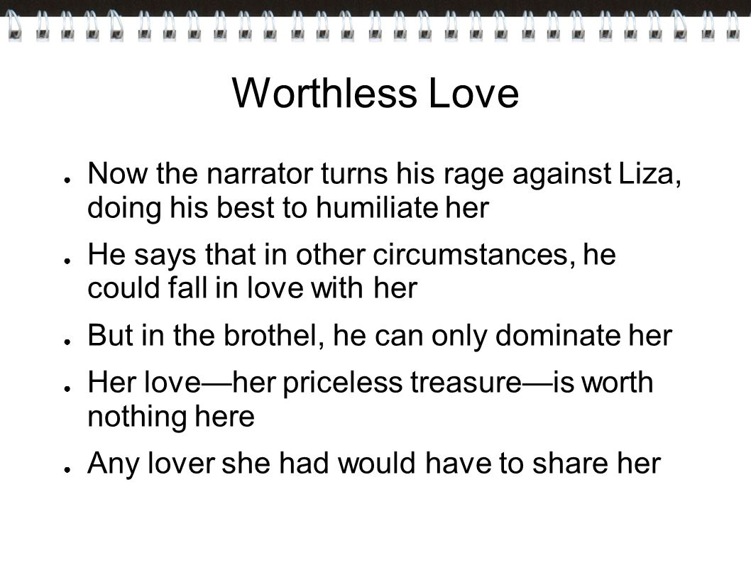 Worthless Love Now the narrator turns his rage against Liza, doing his best to humiliate her.