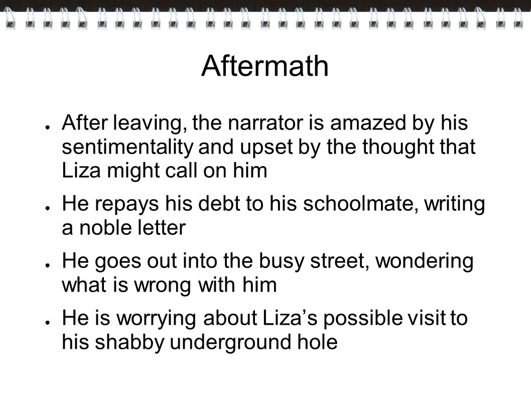 Aftermath After leaving, the narrator is amazed by his sentimentality and upset by the thought that Liza might call on him.