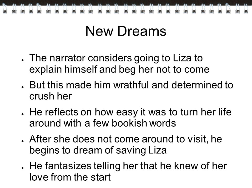 New Dreams The narrator considers going to Liza to explain himself and beg her not to come. But this made him wrathful and determined to crush her.
