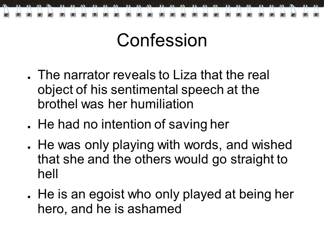 Confession The narrator reveals to Liza that the real object of his sentimental speech at the brothel was her humiliation.