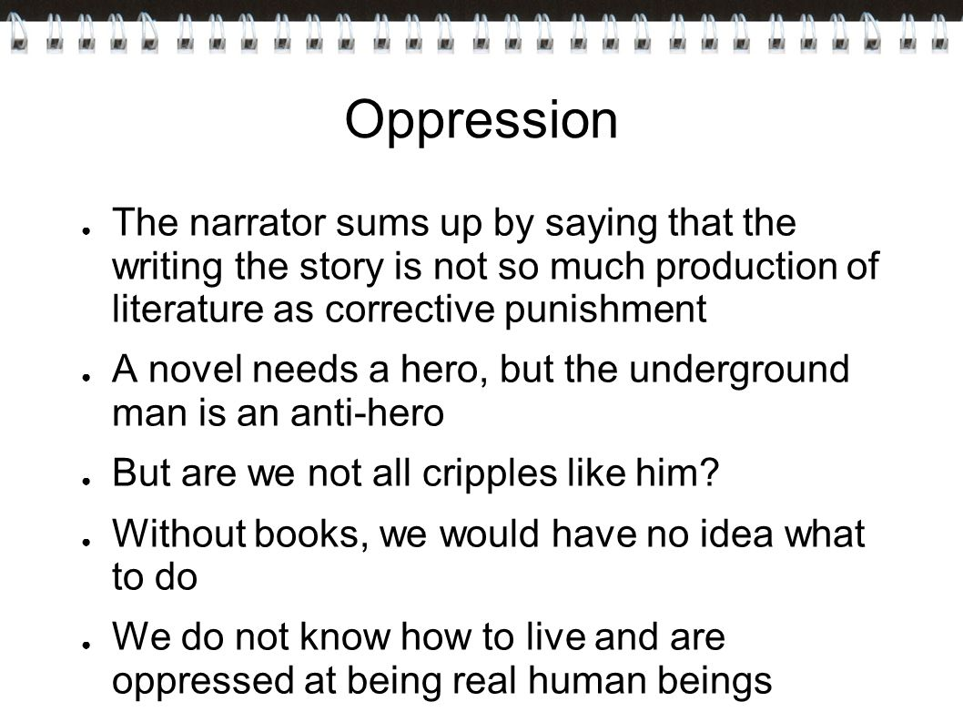 Oppression The narrator sums up by saying that the writing the story is not so much production of literature as corrective punishment.