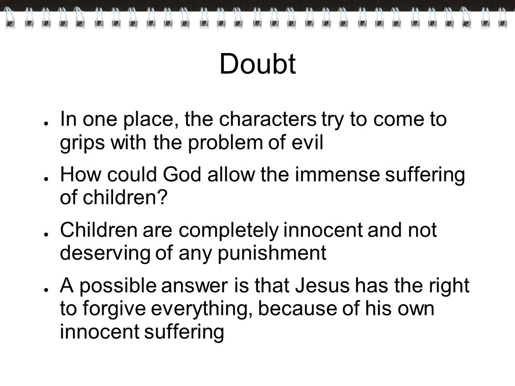 Doubt In one place, the characters try to come to grips with the problem of evil. How could God allow the immense suffering of children