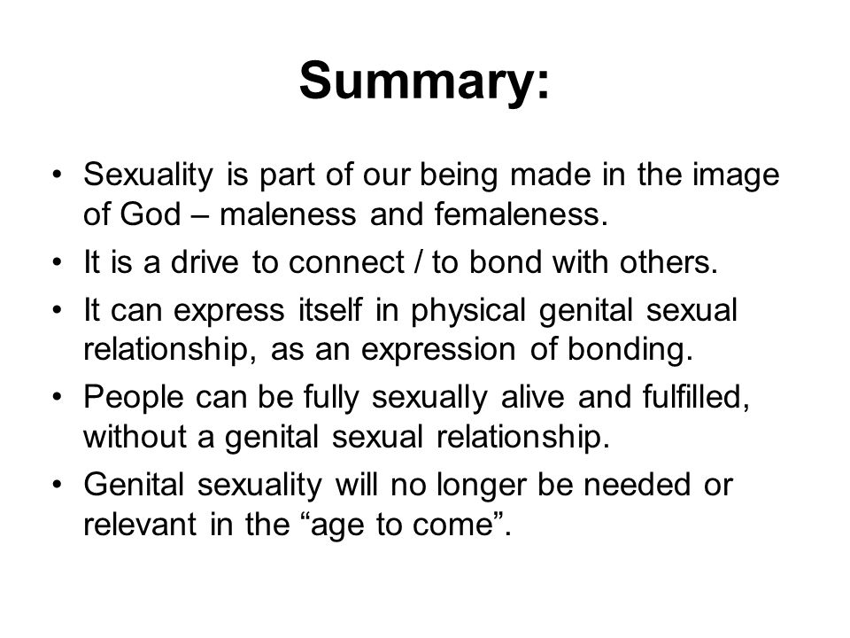 Summary: Sexuality is part of our being made in the image of God – maleness and femaleness. It is a drive to connect / to bond with others.